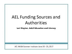 AEL Funding Sources and Authorities Lori Slayton Adult