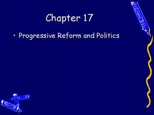 Chapter 17 Progressive Reform and Politics Progressivism Reform