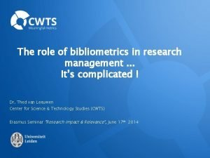 The role of bibliometrics in research management Its