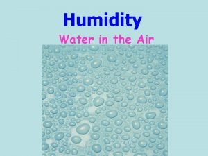 Humidity Water in the Air Humidity is A