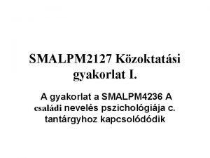 SMALPM 2127 Kzoktatsi gyakorlat I A gyakorlat a