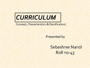 CURRICULUM Concept Characteristics Classification Presented by Sebashree Nandi