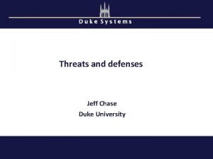 Duke Systems Threats and defenses Jeff Chase Duke