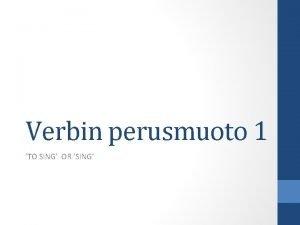Verbin perusmuoto 1 TO SING OR SING INFINITIIVI