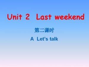 Unit 2 Last weekend A Lets talk A