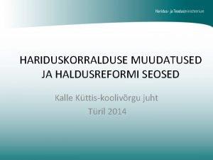 HARIDUSKORRALDUSE MUUDATUSED JA HALDUSREFORMI SEOSED Kalle Kttiskoolivrgu juht