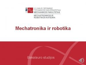Mechatronika ir robotika Bakalauro studijos Mechatronika ir robotika