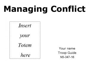 Managing Conflict Insert your Totem here Your name