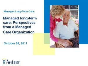 Managed LongTerm Care Managed longterm care Perspectives from
