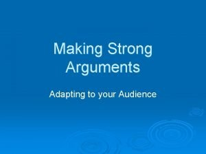 Making Strong Arguments Adapting to your Audience Adapting