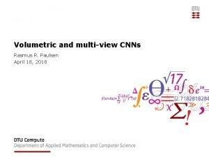 Volumetric and multiview CNNs Rasmus R Paulsen April