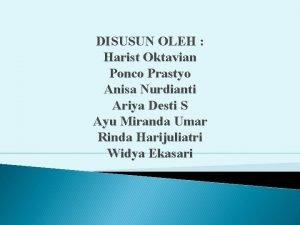 DISUSUN OLEH Harist Oktavian Ponco Prastyo Anisa Nurdianti