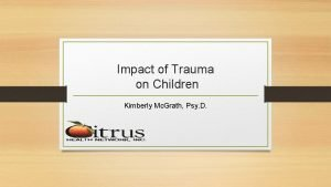 Impact of Trauma on Children Kimberly Mc Grath