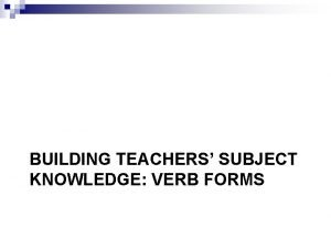 BUILDING TEACHERS SUBJECT KNOWLEDGE VERB FORMS Verb forms