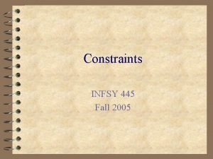 Constraints INFSY 445 Fall 2005 Constraints n Rules