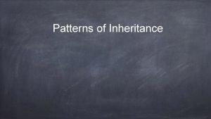 Patterns of Inheritance Gregor Mendel Pea plants Complete