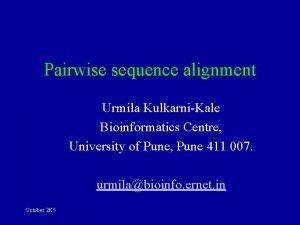Pairwise sequence alignment Urmila KulkarniKale Bioinformatics Centre University