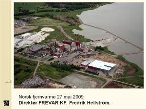 Norsk fjernvarme 27 mai 2009 Direktr FREVAR KF