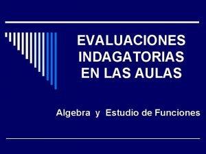 EVALUACIONES INDAGATORIAS EN LAS AULAS Algebra y Estudio