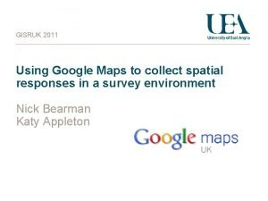 GISRUK 2011 Using Google Maps to collect spatial