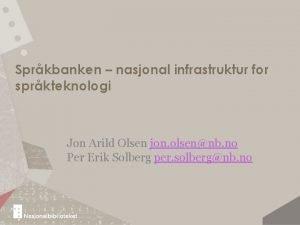 Sprkbanken nasjonal infrastruktur for sprkteknologi Jon Arild Olsen