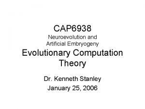 CAP 6938 Neuroevolution and Artificial Embryogeny Evolutionary Computation