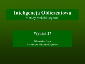 Inteligencja Obliczeniowa Metody probabilistyczne Wykad 27 Wodzisaw Duch