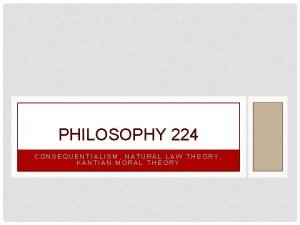 PHILOSOPHY 224 CONSEQUENTIALISM NATURAL LAW THEORY KANTIAN MORAL