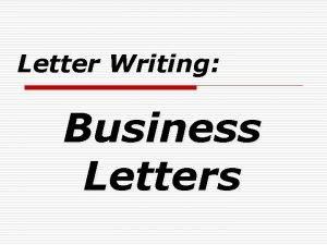 Letter Writing Business Letters Business Letters PURPOSE o