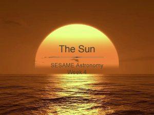 The Sun SESAME Astronomy Week 4 Our star