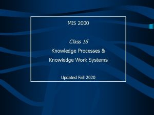 MIS 2000 Class 16 Knowledge Processes Knowledge Work