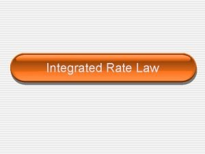 Integrated Rate Law Integrated Rate Law This law