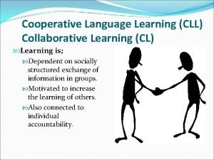 Cooperative Language Learning CLL Collaborative Learning CL Learning
