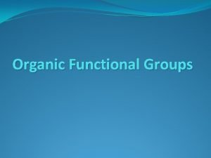 Organic Functional Groups What is a functional Group