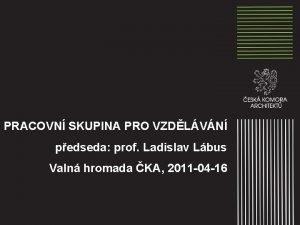 PRACOVN SKUPINA PRO VZDLVN pedseda prof Ladislav Lbus