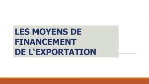 LES MOYENS DE FINANCEMENT DE LEXPORTATION Les activits
