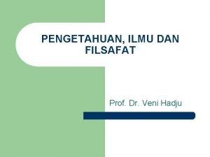 PENGETAHUAN ILMU DAN FILSAFAT Prof Dr Veni Hadju