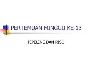 PERTEMUAN MINGGU KE13 PIPELINE DAN RISC PIPELINE Pipeline