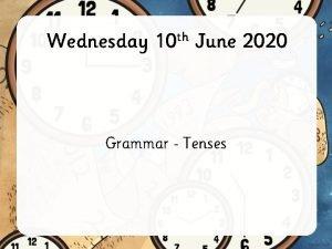 Wednesday 10 th June 2020 Grammar Tenses Verb