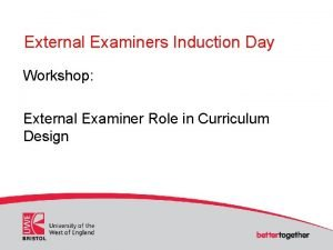 External Examiners Induction Day Workshop External Examiner Role