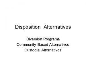 Disposition Alternatives Diversion Programs CommunityBased Alternatives Custodial Alternatives