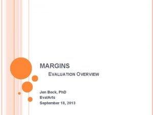 MARGINS EVALUATION OVERVIEW Jen Beck Ph D Eval