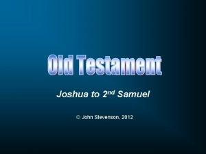 Joshua to 2 nd Samuel John Stevenson 2012