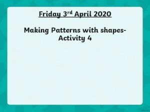 Friday 3 rd April 2020 Making Patterns with