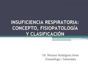 INSUFICIENCIA RESPIRATORIA CONCEPTO FISIOPATOLOGA Y CLASIFICACIN Dr Warner