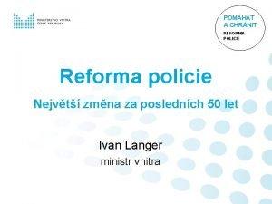 POMHAT A CHRNIT REFORMA POLICIE Reforma policie Nejvt