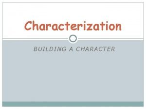 Characterization BUILDING A CHARACTER What is characterization Characterization