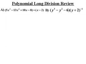 Polynomial Long Division Review A B SYNTHETIC DIVISION