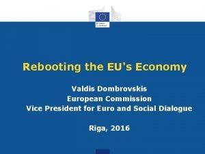 Rebooting the EUs Economy Valdis Dombrovskis European Commission