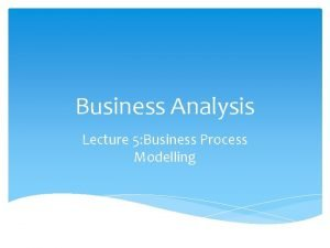 Business Analysis Lecture 5 Business Process Modelling Business